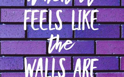 What do you do when it feels like the walls are closing in?