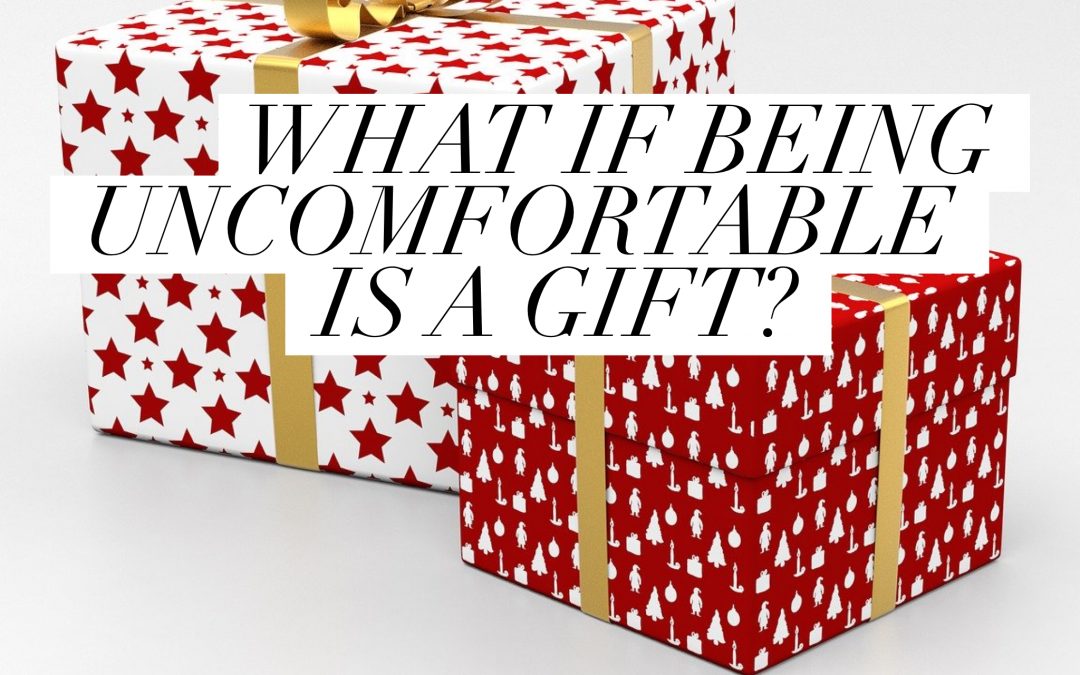 What if Being Uncomfortable is a Gift?