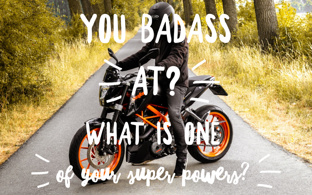 What are you Badass at? Or what is one of your SuperPowers?