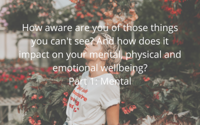 How aware are you of those things you can't see? And how does it impact on your mental, physical and emotional wellbeing? Part 1: Mental